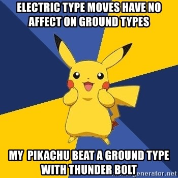 Pokemon Logic  - ELECTRIC TYPE MOVES HAVE NO AFFECT ON GROUND TYPES MY  PIKACHU BEAT A GROUND TYPE WITH THUNDER BOLT