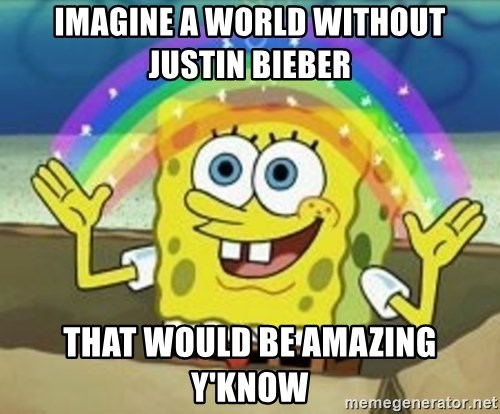 Spongebob - IMAGINE A WORLD WITHOUT JUSTIN BIEBER THAT WOULD BE AMAZING Y'KNOW