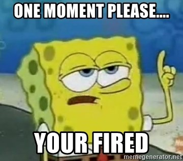 Tough Spongebob - one moment please.... your fired