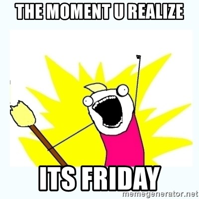 All the things - the moment u realize its friday