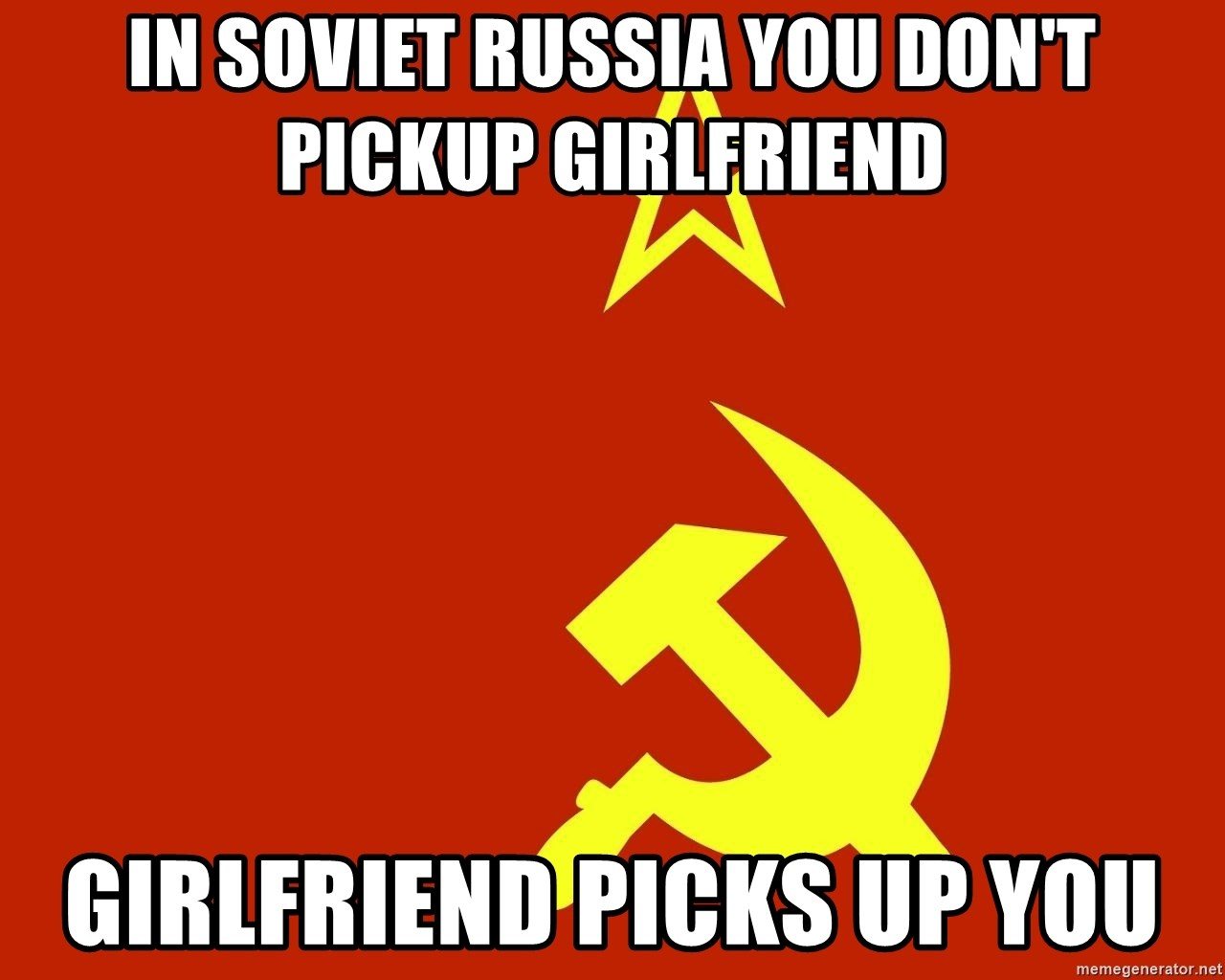 In Soviet Russia - In soviet russia you don't pickup girlfriend Girlfriend PICKS up you