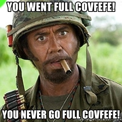 You went full retard man, never go full retard - you went full covfefe! you never go full covfefe!