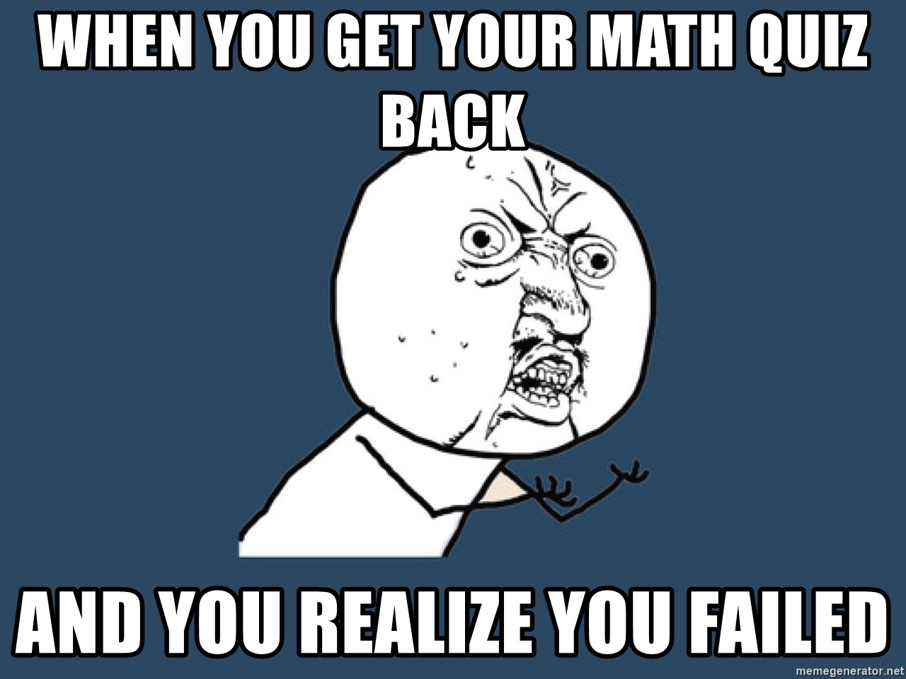 wHEN YOU GET YOUR MATH QUIZ BACK aND YOU REALIZE YOU FAILED - Y U No ...