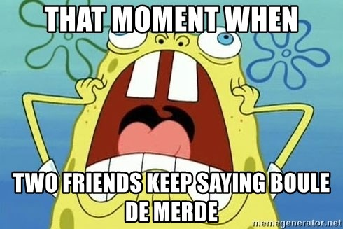Enraged Spongebob - That moment when Two friends keep saying boule de merde