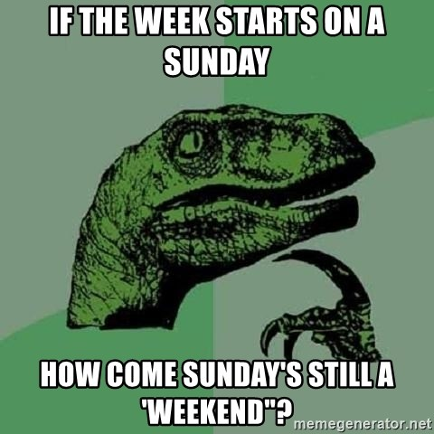 "Philosoraptor - if the week starts on a sunday how come sunday's still a 'weekend""?"