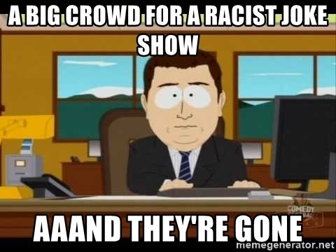 south park aand it's gone - a big crowd for a racist joke show aaand they're gone