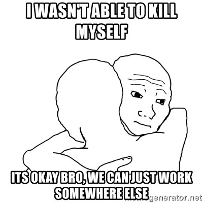 I know that feel bro blank - I wasn't able to kill myself its okay bro, we can just work somewhere else