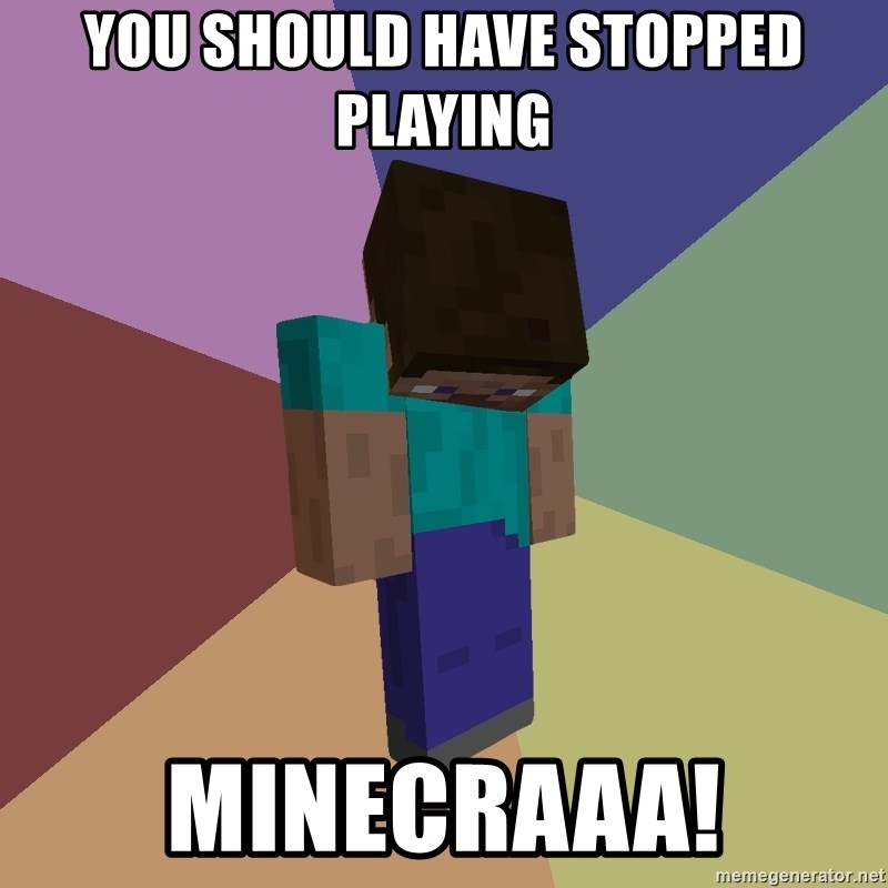 Depressed Minecraft Guy - You should hAve sTopped playing Minecraaa!