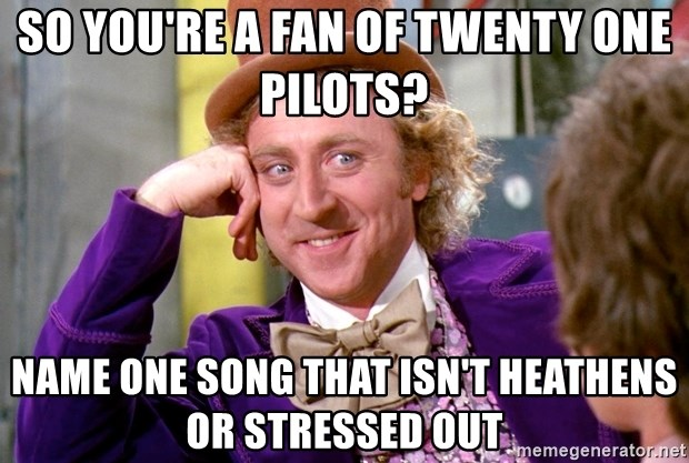 Willy Wonka - so you're a fan of twenty one pilots? name one song that isn't heathens or stressed out
