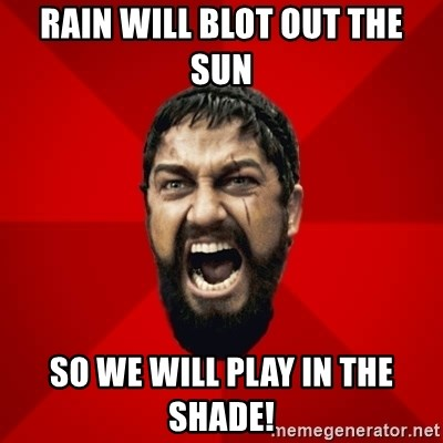 THIS IS SPARTAAA!!11!1 - rain will blot out the sun So we will Play in the shade!