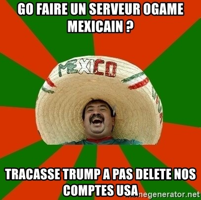 Successful Mexican - Go faire un Serveur Ogame mexicain ? Tracasse trump a pas delete nos comptes usa