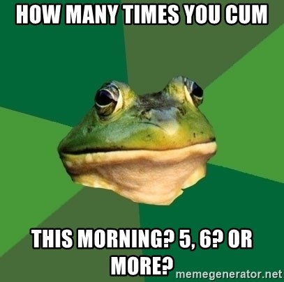Foul Bachelor Frog - How many times you cum This morning? 5, 6? Or more?
