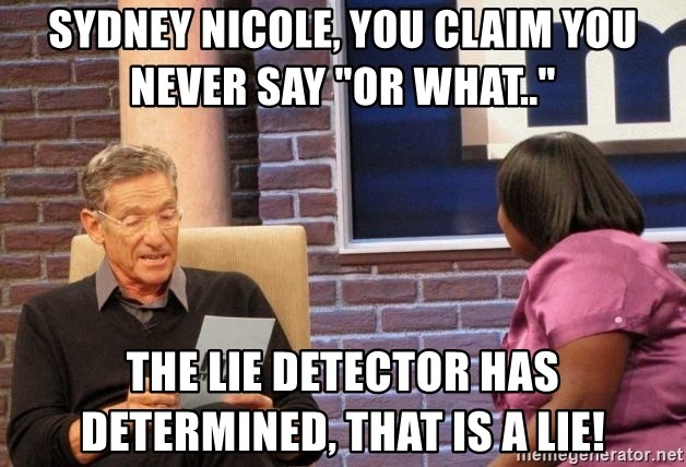 """Maury Lie Detector - Sydney Nicole, you claim you never say """"or what..""""  the lie detector has determined, that is a lie!"""