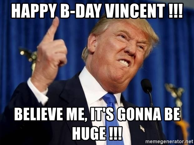 Donald Trump 2 - Happy B-Day Vincent !!! Believe me, it's gonna be HUGE !!!