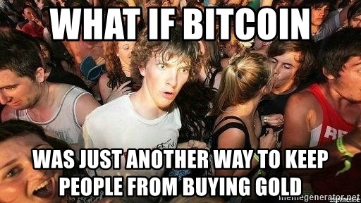 -Sudden Clarity Clarence - what if bitcoin was just another way to keep people from buying gold
