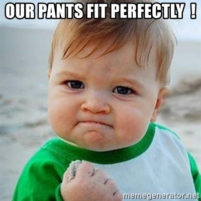 Victory Baby - OUR PANTS FIT PERFECTLY  !