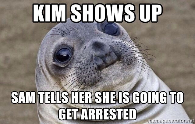 Awkward Seal - Kim shows up Sam tells her she is going to get arrested