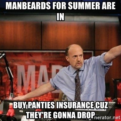 Jim Kramer Mad Money Karma - manbeards for summer are in buy panties insurance cuz they're gonna drop