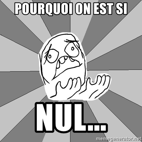 Whyyy??? - pourquoi on est si nul...