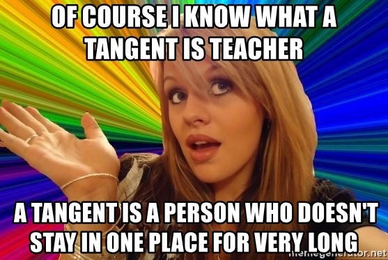 Dumb Blonde - Of course I know what a tangent is teacher  A tangent is a person who doesn't stay in one place for very long