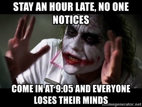 joker mind loss - stay an hour late, no one notices come in at 9:05 and everyone loses their minds