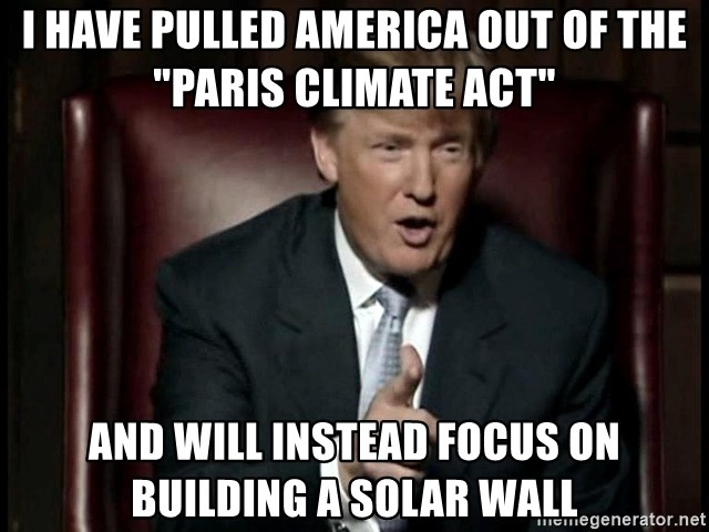 """Donald Trump - i have pulled america out of the """"paris climate act"""" and will instead focus on building a solar wall"""