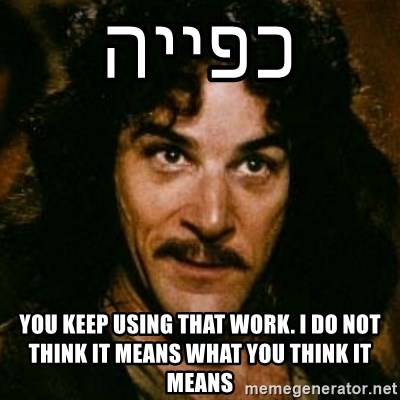 You keep using that word, I don't think it means what you think it means - כפייה You keep using that work. I do not think it means what you think it means