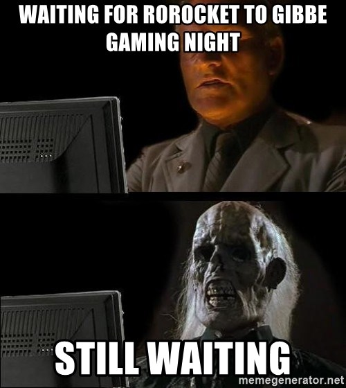 Waiting For - Waiting for rorocket to gibbe gaming night still waiting