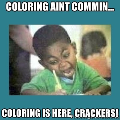 I love coloring kid - Coloring Aint commin... Coloring is here, crackers!