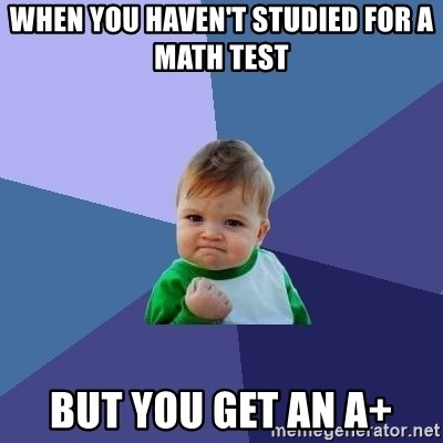 Success Kid - when you haven't studied for a math test but you get an A+
