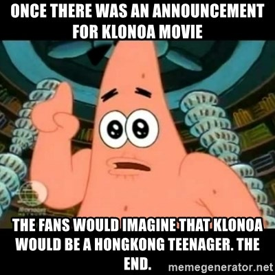 ugly barnacle patrick - Once there was an announcement for Klonoa movie The fans would imagine that Klonoa would be a Hongkong teenager. The End.