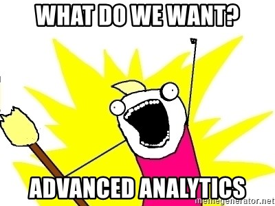 X ALL THE THINGS - what do we want? advanced analytics
