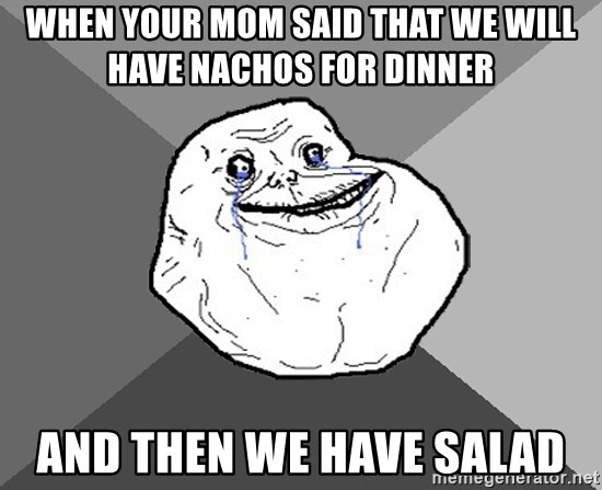 Forever Alone - When your mom said that we will have nachos for dinner And then we have salad