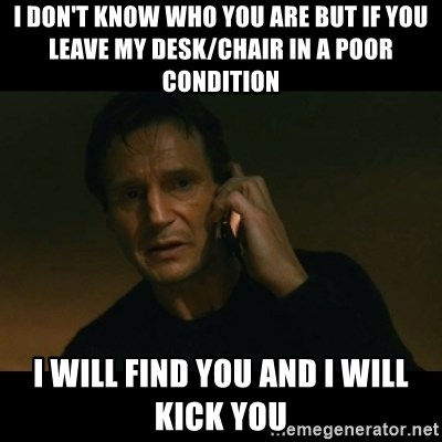 liam neeson taken - I don't Know who you are but if you leave my desk/chair in a poor condition I WILL FIND YOU and I Will kick you