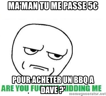 Are You Fucking Kidding Me - ma'man tu me passe 5€ pour acheter un bbq a Dave ?'