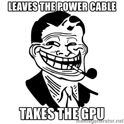 Troll Dad - Leaves the poWer cable Takes the GPU