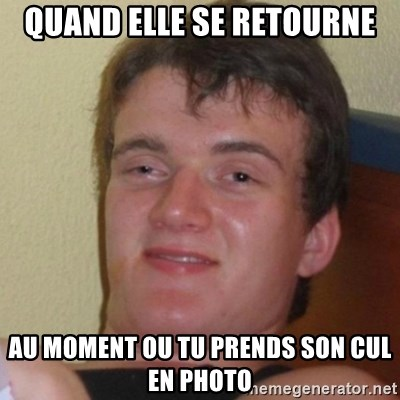 Really Stoned Guy - quand elle se retourne au moment ou tu prends son cul en photo