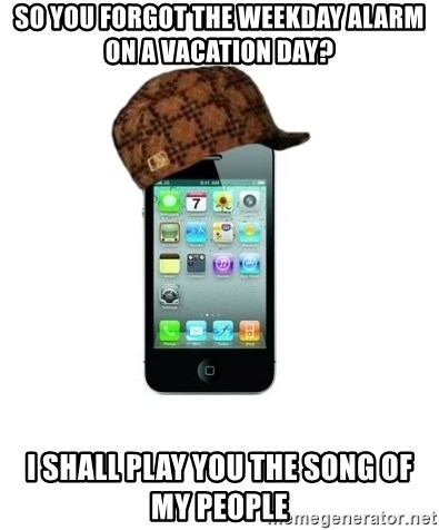 Scumbag iPhone 4 - so you forgot the weekday alarm on a vacation day? i shall play you the song of my people