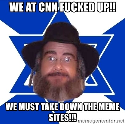 Advice Jew - we at cnn fucked up!! we must take down the meme sites!!!