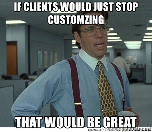 Yeah If You Could Just - If clientS WOULD JUST STOP CUSTOMZING THAT WOULD BE GREAT