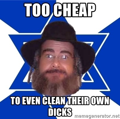 Advice Jew - too cheap to even clean their own dicks