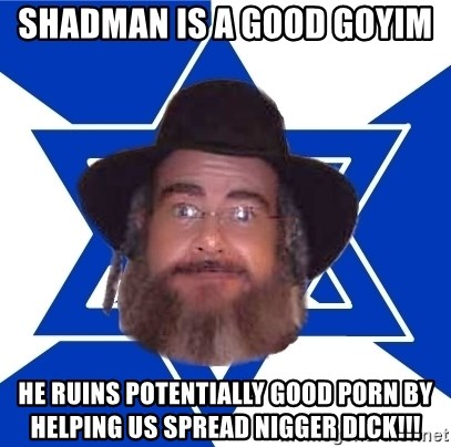 Advice Jew - shadman is a good goyim  he ruins potentially good porn by helping us spread nigger dick!!!