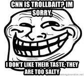 Troll Faceee - CNN is trollbait? Im sorry, I don't like Their taste, they are too sAlty