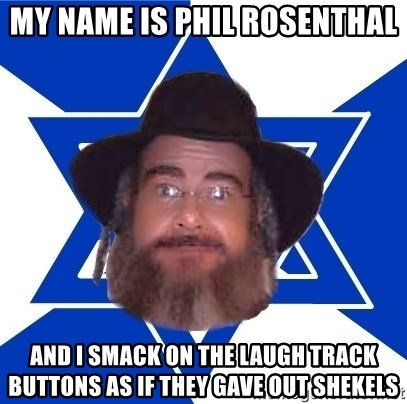 Advice Jew - my name is phil rosenthal and i smack on the laugh track buttons as if they gave out shekels
