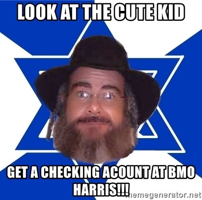 Advice Jew - look at the cute kid get a checking acount at bmo harris!!!