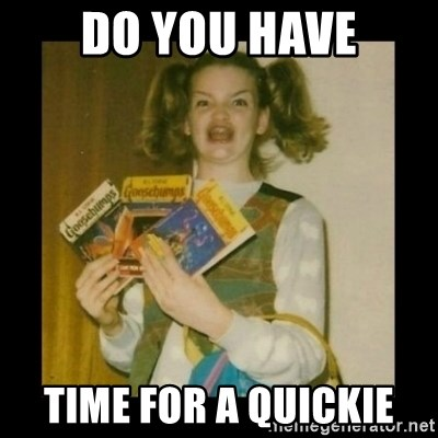 Ermahgerd Girl - Do you have Time for a quickie