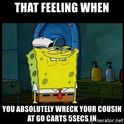 Don't you, Squidward? - THAT FEELING WHEN yOU ABSOLUTELY WRECK YOUR COUSIN AT GO CARTS 5SECS IN