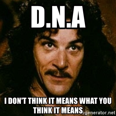 You keep using that word, I don't think it means what you think it means - D.N.A I don't think it means what you think it means