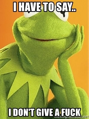 Kermit the frog - i have to say.. i don't give a fuck