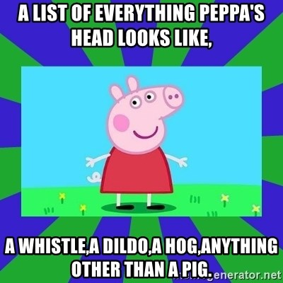 A List Of Everything Peppa S Head Looks Like A Whistle A Dildo A